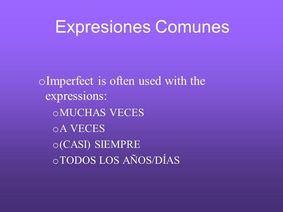 Expresiones Comunes o Imperfect is often used with the expressions: o MUCHAS VECES o A VECES o (CASI) SIEMPRE o TODOS LOS AÑOS/DÍAS