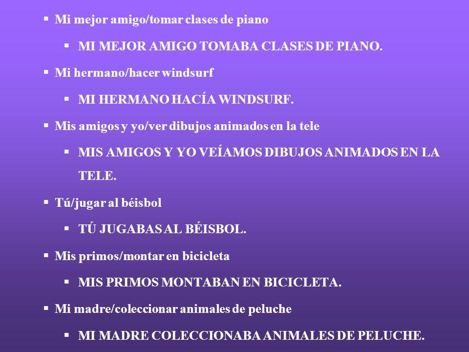 Mi mejor amigo/tomar clases de piano MI MEJOR AMIGO TOMABA CLASES DE PIANO. Mi hermano/hacer windsurf MI HERMANO HACÍA WINDSURF. Mis amigos y yo/ver d