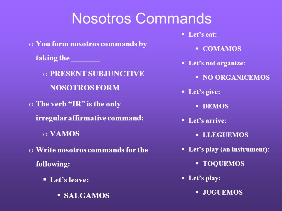 Nosotros Commands o You form nosotros commands by taking the _______ o PRESENT SUBJUNCTIVE NOSOTROS FORM o The verb IR is the only irregular affirmati