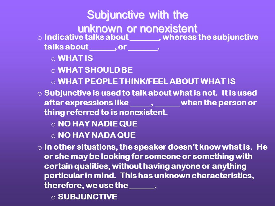 o Indicative talks about _______, whereas the subjunctive talks about ______, or _______. o WHAT IS o WHAT SHOULD BE o WHAT PEOPLE THINK/FEEL ABOUT WH