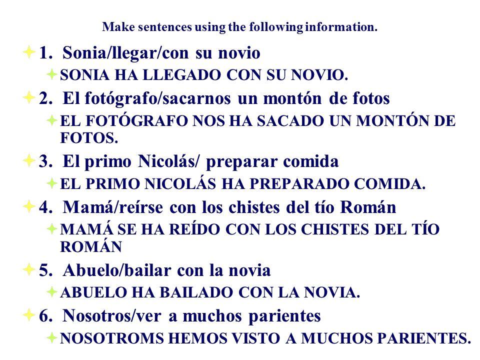 Make sentences using the following information. 1. Sonia/llegar/con su novio SONIA HA LLEGADO CON SU NOVIO. 2. El fotógrafo/sacarnos un montón de foto