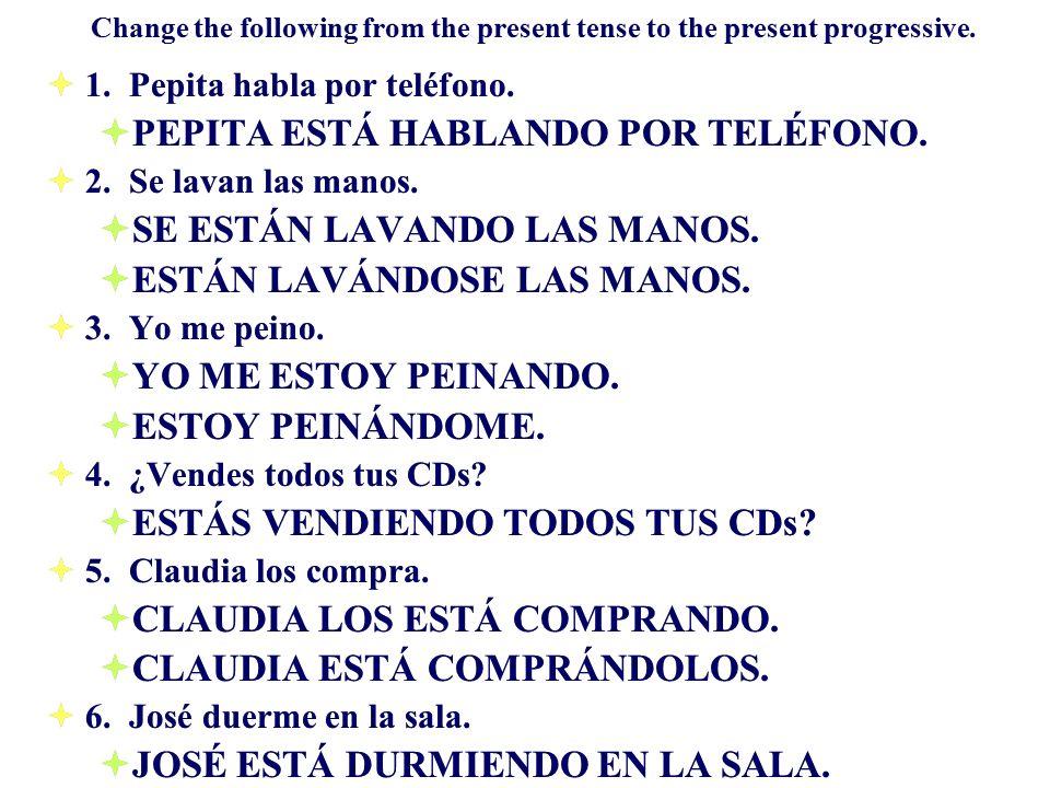 Change the following from the present tense to the present progressive. 1. Pepita habla por teléfono. PEPITA ESTÁ HABLANDO POR TELÉFONO. 2. Se lavan l