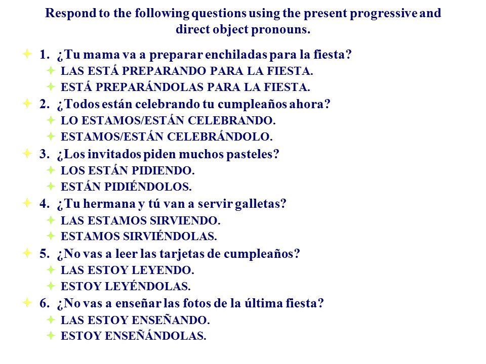 Respond to the following questions using the present progressive and direct object pronouns. 1. ¿Tu mama va a preparar enchiladas para la fiesta? LAS