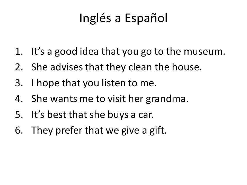 Inglés a Español 1.Its a good idea that you go to the museum. 2.She advises that they clean the house. 3.I hope that you listen to me. 4.She wants me