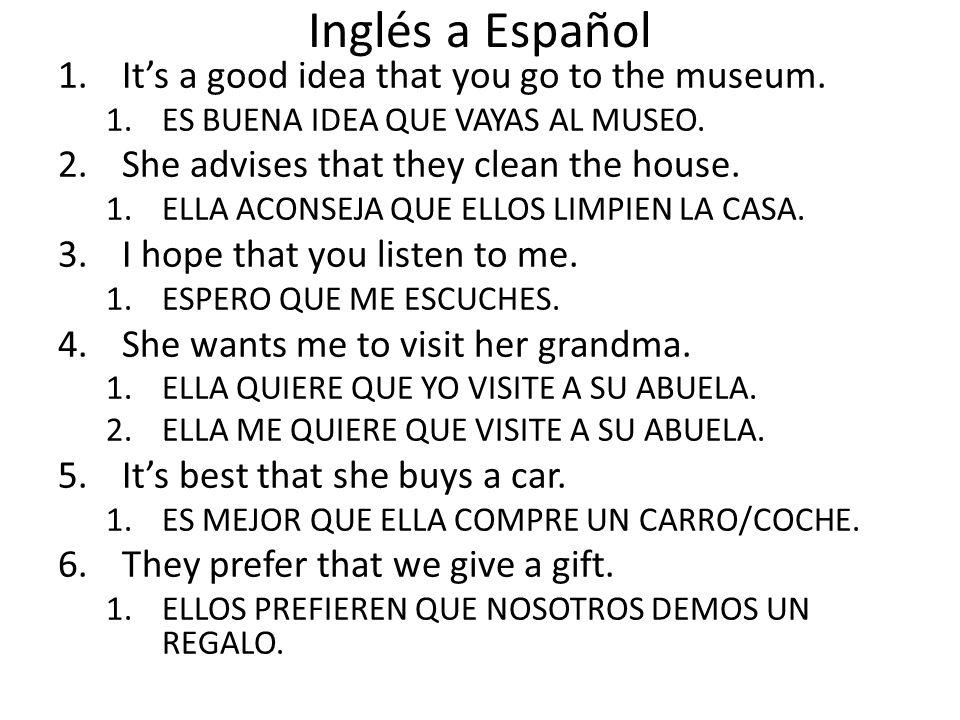 Inglés a Español 1.Its a good idea that you go to the museum. 1.ES BUENA IDEA QUE VAYAS AL MUSEO. 2.She advises that they clean the house. 1.ELLA ACON