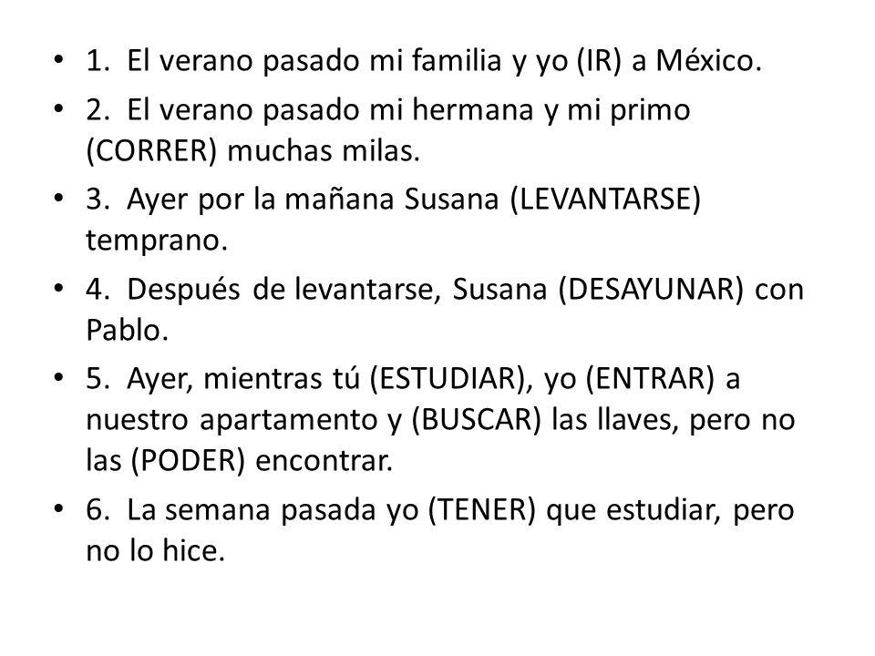 1. El verano pasado mi familia y yo (IR) a México. 2. El verano pasado mi hermana y mi primo (CORRER) muchas milas. 3. Ayer por la mañana Susana (LEVA