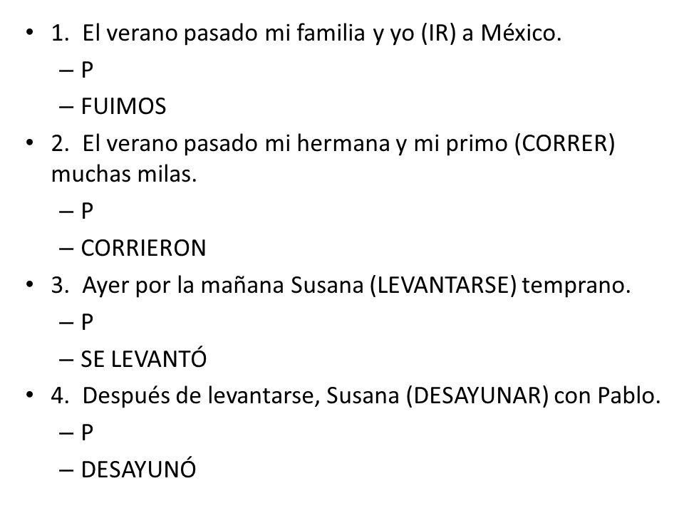 1. El verano pasado mi familia y yo (IR) a México. – P – FUIMOS 2. El verano pasado mi hermana y mi primo (CORRER) muchas milas. – P – CORRIERON 3. Ay