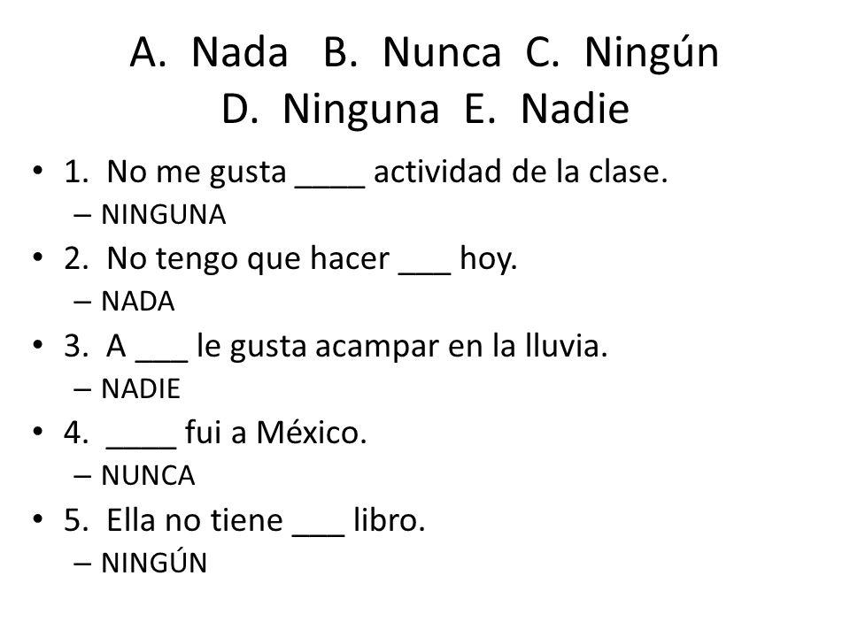 A. Nada B. Nunca C. Ningún D. Ninguna E. Nadie 1. No me gusta ____ actividad de la clase. – NINGUNA 2. No tengo que hacer ___ hoy. – NADA 3. A ___ le