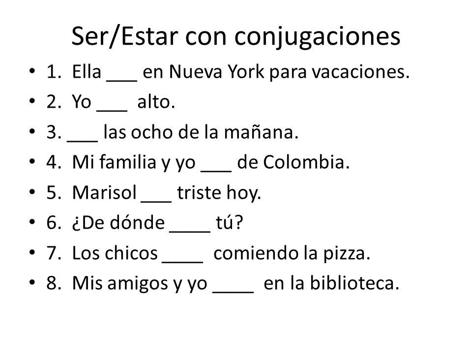 Ser/Estar con conjugaciones 1. Ella ___ en Nueva York para vacaciones. 2. Yo ___ alto. 3. ___ las ocho de la mañana. 4. Mi familia y yo ___ de Colombi