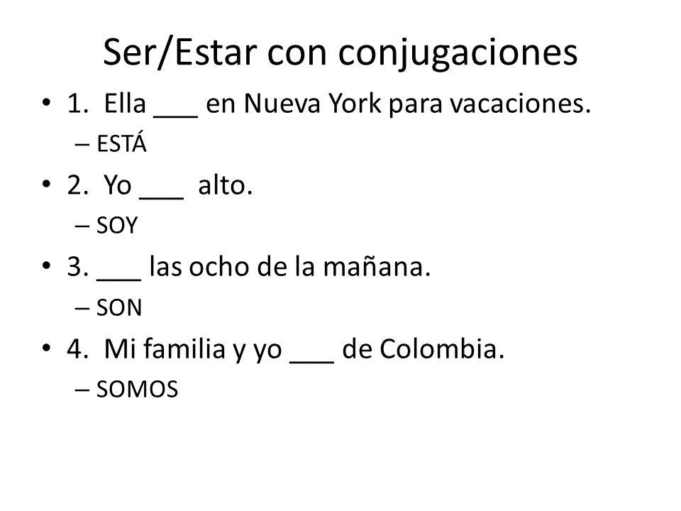 Ser/Estar con conjugaciones 1. Ella ___ en Nueva York para vacaciones. – ESTÁ 2. Yo ___ alto. – SOY 3. ___ las ocho de la mañana. – SON 4. Mi familia