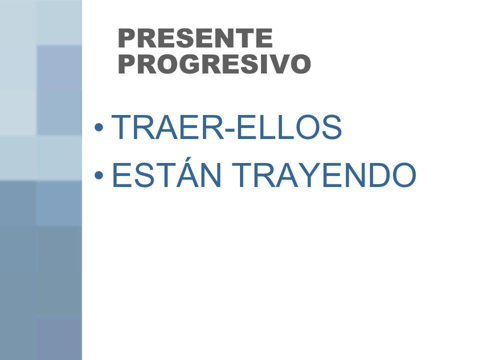 PRESENTE PROGRESIVO TRAER-ELLOS ESTÁN TRAYENDO