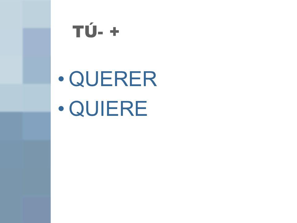 TÚ- + QUERER QUIERE