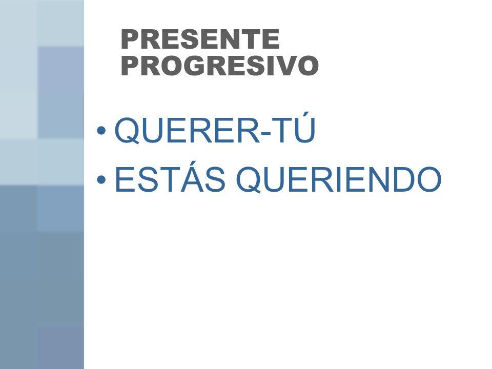 PRESENTE PROGRESIVO QUERER-TÚ ESTÁS QUERIENDO