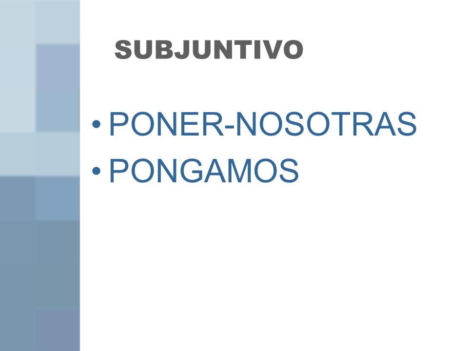 SUBJUNTIVO PONER-NOSOTRAS PONGAMOS