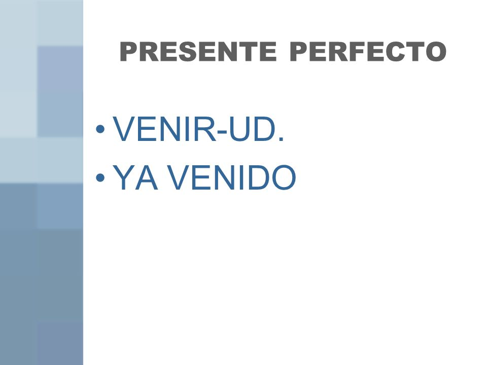 PRESENTE PERFECTO VENIR-UD. YA VENIDO