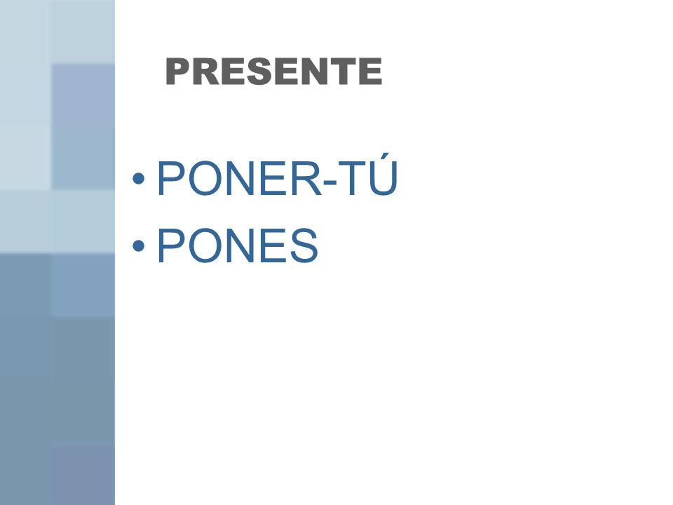 PRESENTE PONER-TÚ PONES