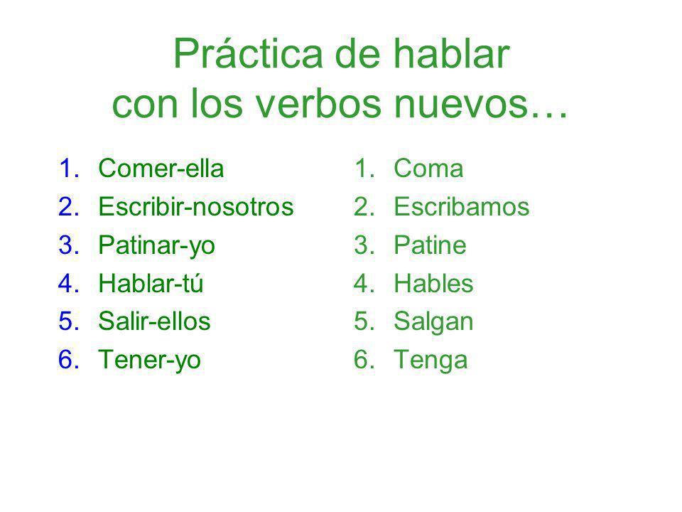 Práctica de hablar con los verbos nuevos… 1.Comer-ella 2.Escribir-nosotros 3.Patinar-yo 4.Hablar-tú 5.Salir-ellos 6.Tener-yo 1.Coma 2.Escribamos 3.Pat