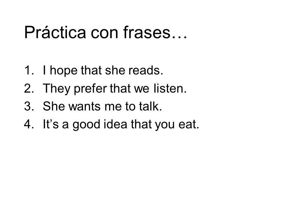 Práctica con frases… 1.I hope that she reads. 2.They prefer that we listen. 3.She wants me to talk. 4.Its a good idea that you eat.