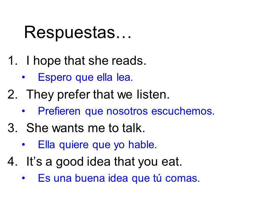 Respuestas… 1.I hope that she reads. Espero que ella lea. 2.They prefer that we listen. Prefieren que nosotros escuchemos. 3.She wants me to talk. Ell
