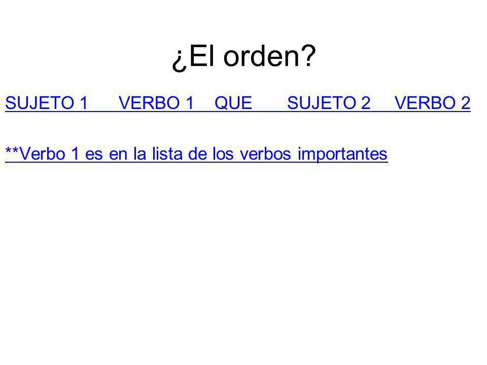 ¿El orden? SUJETO 1 VERBO 1 QUE SUJETO 2 VERBO 2 **Verbo 1 es en la lista de los verbos importantes