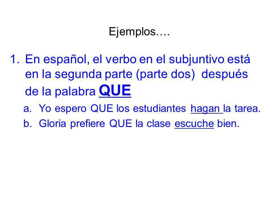 1.En español, el verbo en el subjuntivo está en la segunda parte (parte dos) después de la palabra QUE a.Yo espero QUE los estudiantes hagan la tarea.