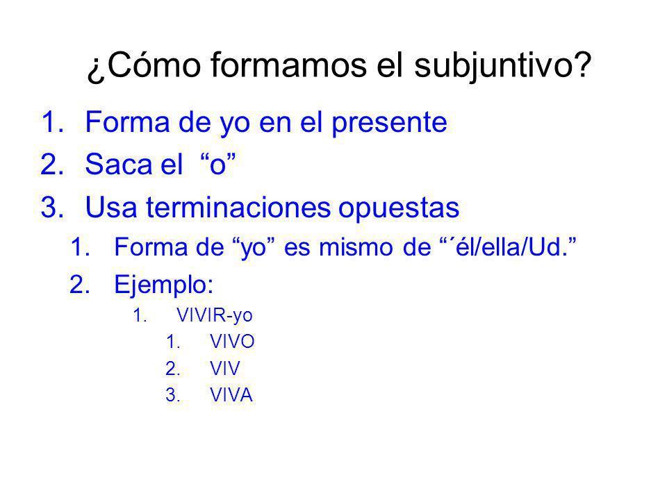 ¿Cómo formamos el subjuntivo? 1.Forma de yo en el presente 2.Saca el o 3.Usa terminaciones opuestas 1.Forma de yo es mismo de ´él/ella/Ud. 2.Ejemplo: