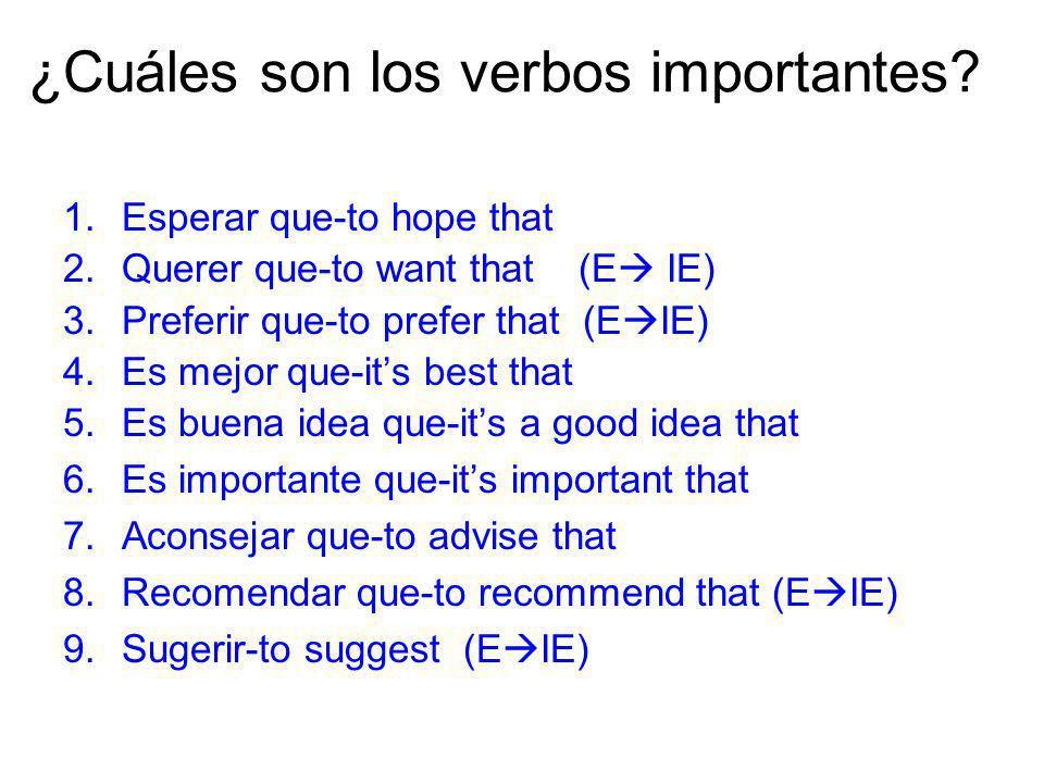 ¿Cuáles son los verbos importantes? 1.Esperar que-to hope that 2.Querer que-to want that (E IE) 3.Preferir que-to prefer that (E IE) 4.Es mejor que-it