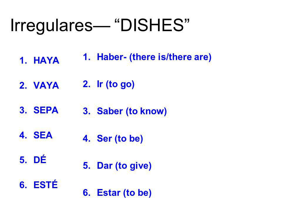 Irregulares DISHES 1.HAYA 2.VAYA 3.SEPA 4.SEA 5.DÉ 6.ESTÉ 1.Haber- (there is/there are) 2.Ir (to go) 3.Saber (to know) 4.Ser (to be) 5.Dar (to give) 6