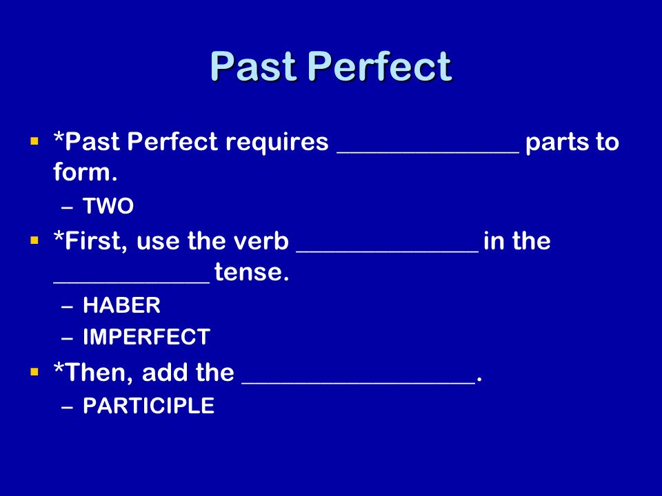 Past Perfect *Past Perfect requires ______________ parts to form.