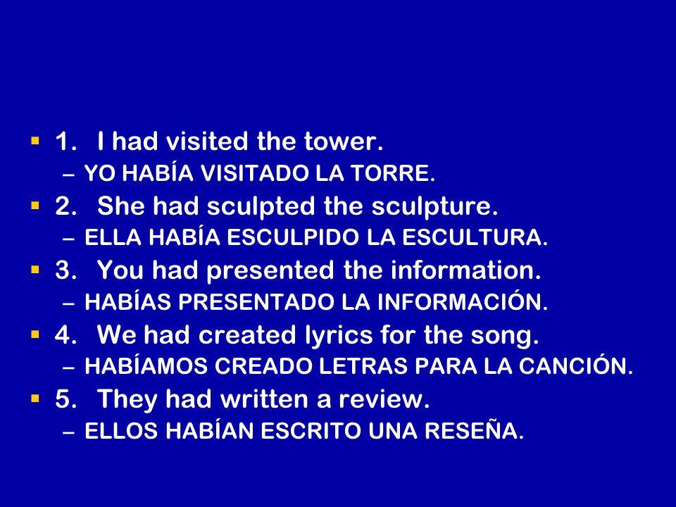 1.I had visited the tower. – –YO HABÍA VISITADO LA TORRE. 2.She had sculpted the sculpture. – –ELLA HABÍA ESCULPIDO LA ESCULTURA. 3.You had presented