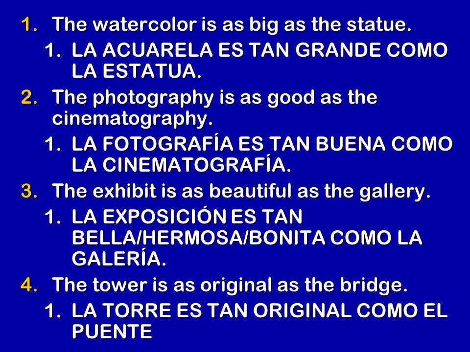 1.The watercolor is as big as the statue. 1.LA ACUARELA ES TAN GRANDE COMO LA ESTATUA. 2.The photography is as good as the cinematography. 1.LA FOTOGR