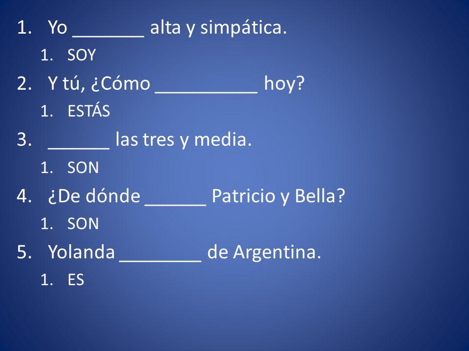 1.Yo _______ alta y simpática. 1.SOY 2.Y tú, ¿Cómo __________ hoy? 1.ESTÁS 3.______ las tres y media. 1.SON 4.¿De dónde ______ Patricio y Bella? 1.SON
