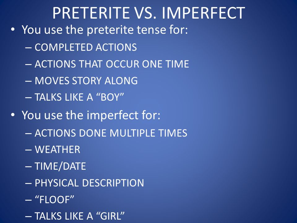 PRETERITE VS. IMPERFECT You use the preterite tense for: – COMPLETED ACTIONS – ACTIONS THAT OCCUR ONE TIME – MOVES STORY ALONG – TALKS LIKE A BOY You