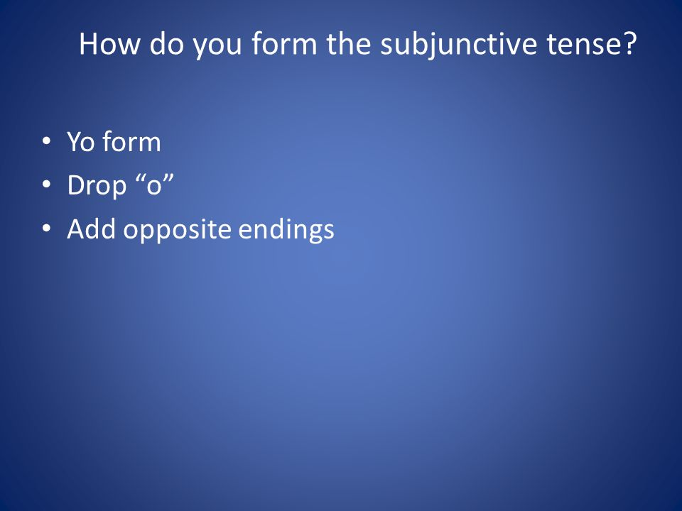 How do you form the subjunctive tense? Yo form Drop o Add opposite endings