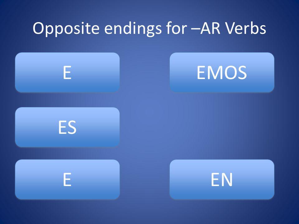 Opposite endings for –AR Verbs ES E E E E EMOS EN