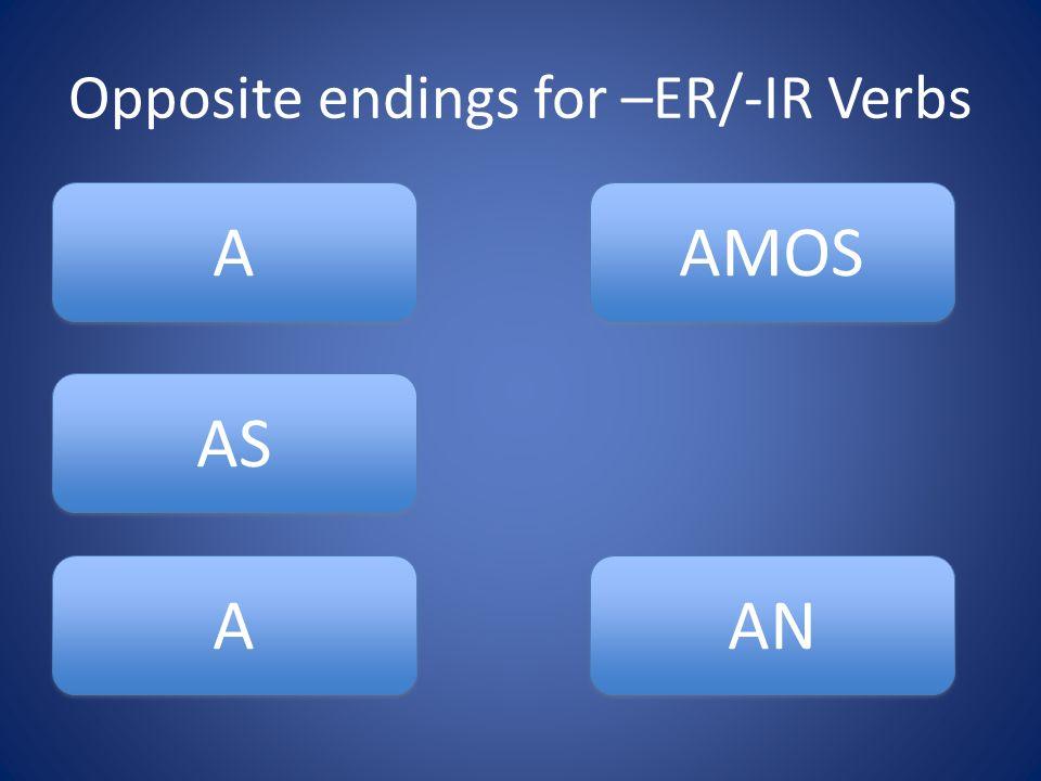 Opposite endings for –ER/-IR Verbs AS A A A A AMOS AN