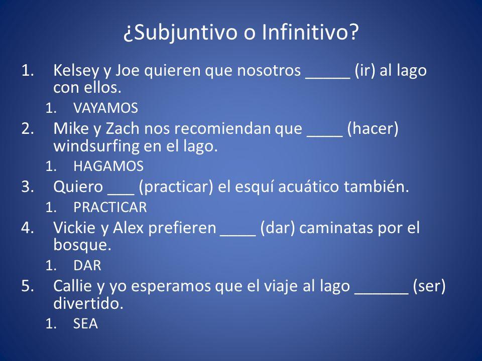 ¿Subjuntivo o Infinitivo? 1.Kelsey y Joe quieren que nosotros _____ (ir) al lago con ellos. 1.VAYAMOS 2.Mike y Zach nos recomiendan que ____ (hacer) w