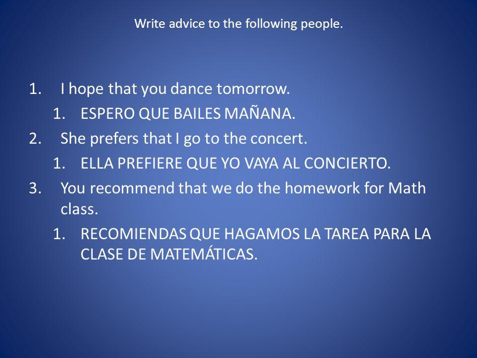 Write advice to the following people. 1.I hope that you dance tomorrow. 1.ESPERO QUE BAILES MAÑANA. 2.She prefers that I go to the concert. 1.ELLA PRE