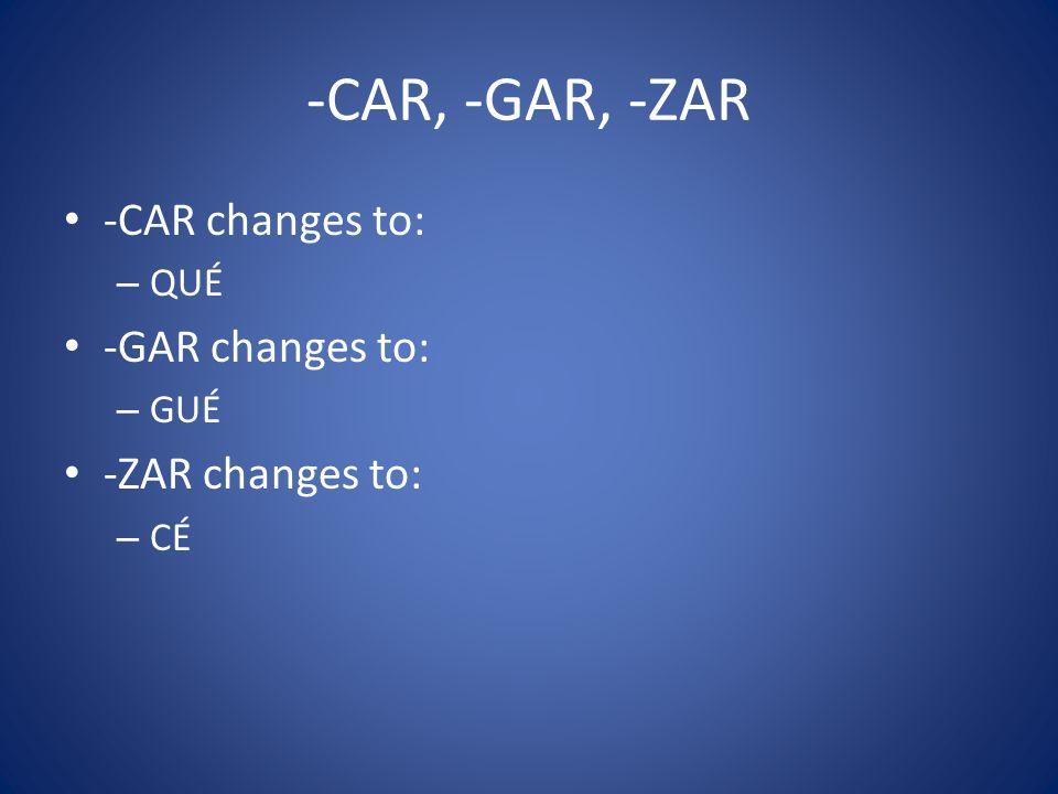-CAR, -GAR, -ZAR -CAR changes to: – QUÉ -GAR changes to: – GUÉ -ZAR changes to: – CÉ