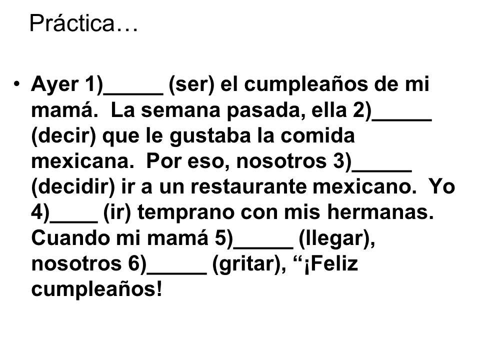 Práctica… Ayer 1)_____ (ser) el cumpleaños de mi mamá. La semana pasada, ella 2)_____ (decir) que le gustaba la comida mexicana. Por eso, nosotros 3)_