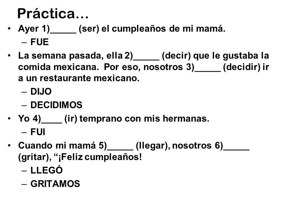 Práctica… Ayer 1)_____ (ser) el cumpleaños de mi mamá. –FUE La semana pasada, ella 2)_____ (decir) que le gustaba la comida mexicana. Por eso, nosotro