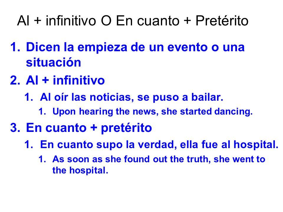 Al + infinitivo O En cuanto + Pretérito 1. Dicen la empieza de un evento o una situación 2. Al + infinitivo 1. Al oír las noticias, se puso a bailar.