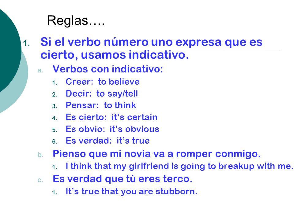 Reglas…. 1. Si el verbo número uno expresa que es cierto, usamos indicativo. a. Verbos con indicativo: 1. Creer: to believe 2. Decir: to say/tell 3. P