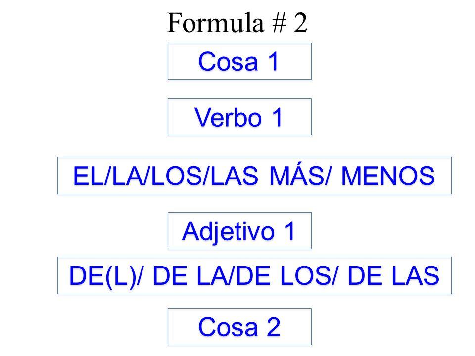 Formula # 2 Cosa 1 Verbo 1 Adjetivo 1 EL/LA/LOS/LAS MÁS/ MENOS DE(L)/ DE LA/DE LOS/ DE LAS Cosa 2