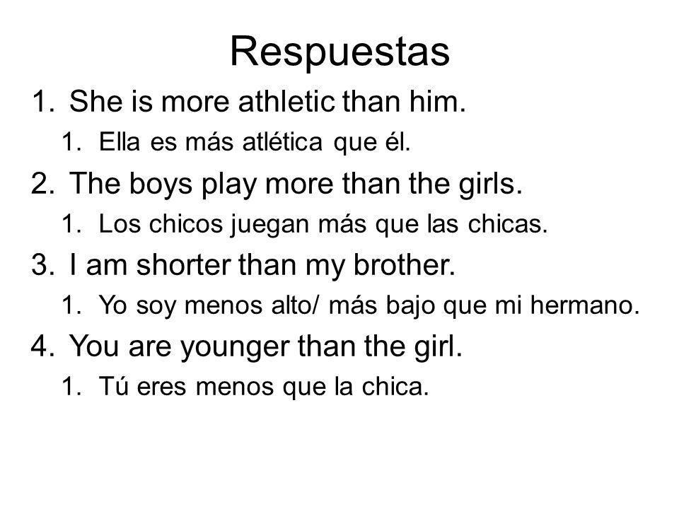 Respuestas 1.She is more athletic than him. 1.Ella es más atlética que él. 2.The boys play more than the girls. 1.Los chicos juegan más que las chicas