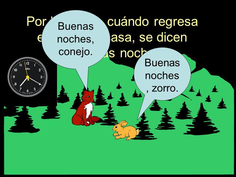 Por la noche, cuándo regresa el conejo a casa, se dicen -- Buenas noches. Buenas noches, zorro. Buenas noches, conejo.