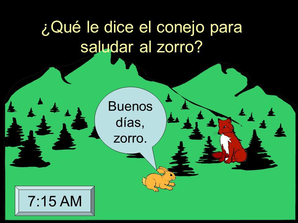 ¿Qué le dice el conejo para saludar al zorro? Buenos días, zorro. 7:15 AM