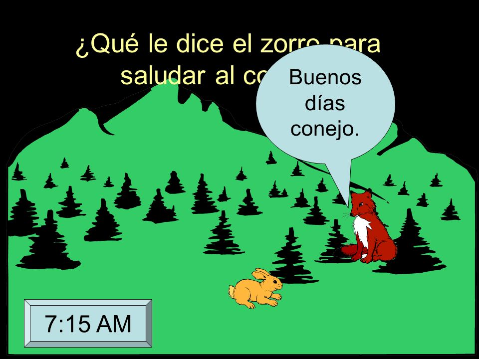 ¿Qué le dice el zorro para saludar al conejo? Buenos días conejo. 7:15 AM