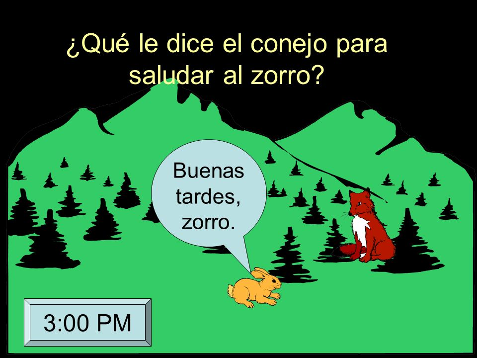 ¿Qué le dice el conejo para saludar al zorro? Buenas tardes, zorro. 3:00 PM