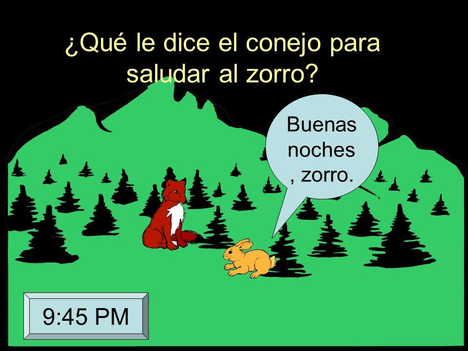 ¿Qué le dice el conejo para saludar al zorro? Buenas noches, zorro. 9:45 PM